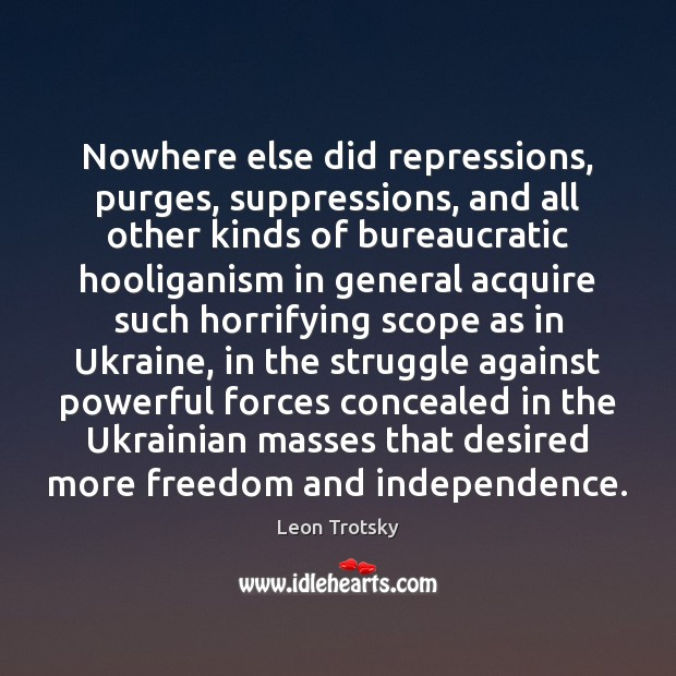 Nowhere else did repressions, purges, suppressions, and all other kinds of bureaucratic Leon Trotsky Picture Quote