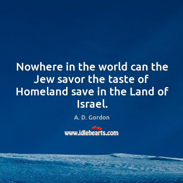 Nowhere in the world can the Jew savor the taste of Homeland save in the Land of Israel. Image