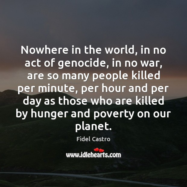 Nowhere in the world, in no act of genocide, in no war, Fidel Castro Picture Quote