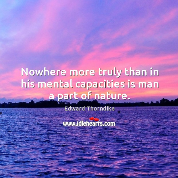 Nowhere more truly than in his mental capacities is man a part of nature. Edward Thorndike Picture Quote
