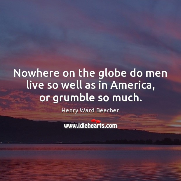 Nowhere on the globe do men live so well as in America, or grumble so much. Henry Ward Beecher Picture Quote