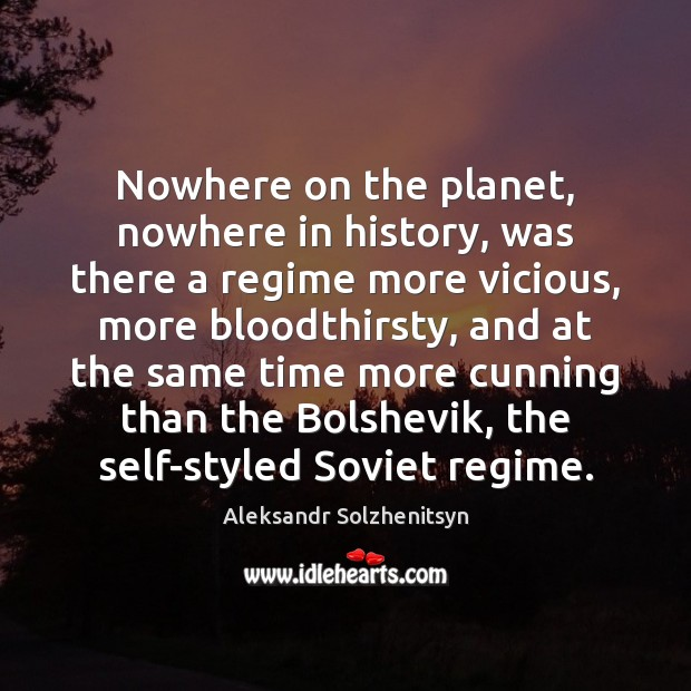Nowhere on the planet, nowhere in history, was there a regime more Aleksandr Solzhenitsyn Picture Quote