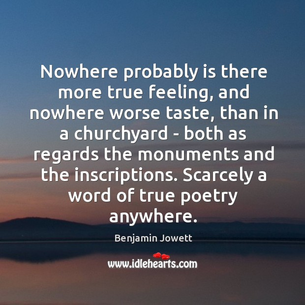 Nowhere probably is there more true feeling, and nowhere worse taste, than Benjamin Jowett Picture Quote