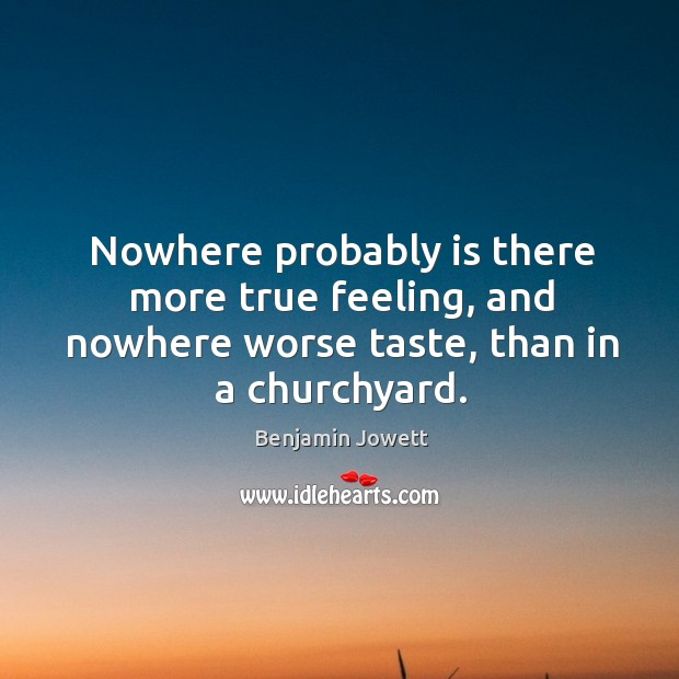 Nowhere probably is there more true feeling, and nowhere worse taste, than in a churchyard. Benjamin Jowett Picture Quote