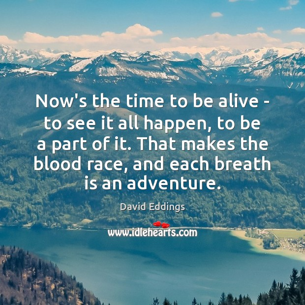 Now's the time to be alive – to see it all happen, Image