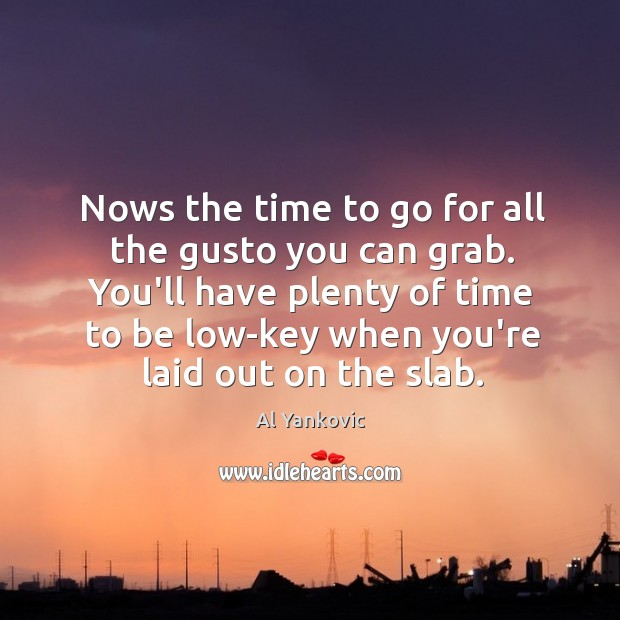 Nows the time to go for all the gusto you can grab. Al Yankovic Picture Quote