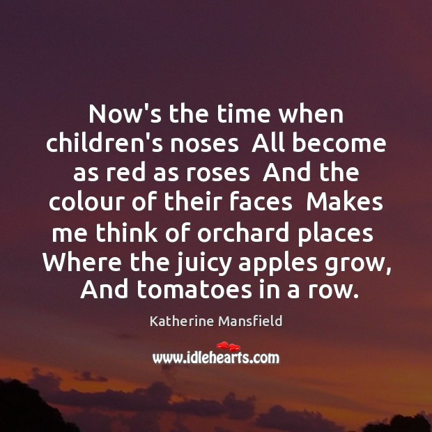 Now's the time when children's noses  All become as red as roses Katherine Mansfield Picture Quote