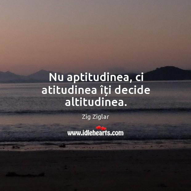 Nu aptitudinea, ci atitudinea îți decide altitudinea. Image