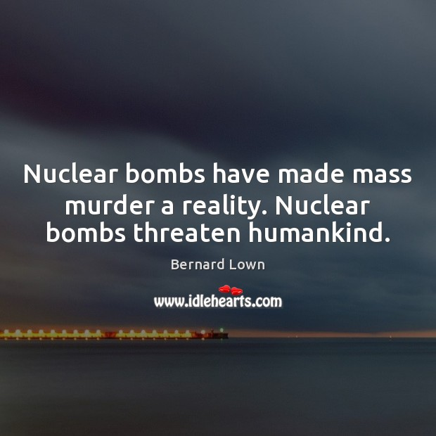 Image, Nuclear bombs have made mass murder a reality. Nuclear bombs threaten humankind.