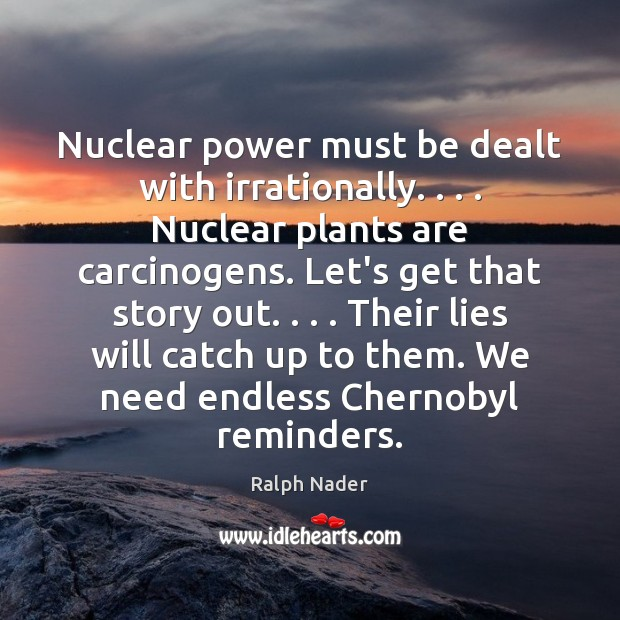 Nuclear power must be dealt with irrationally. . . . Nuclear plants are carcinogens. Let's Image