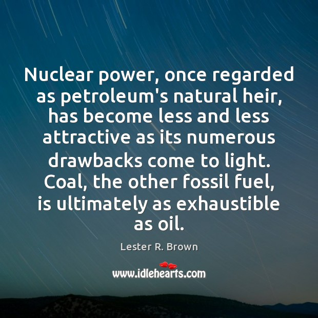 Nuclear power, once regarded as petroleum's natural heir, has become less and Lester R. Brown Picture Quote