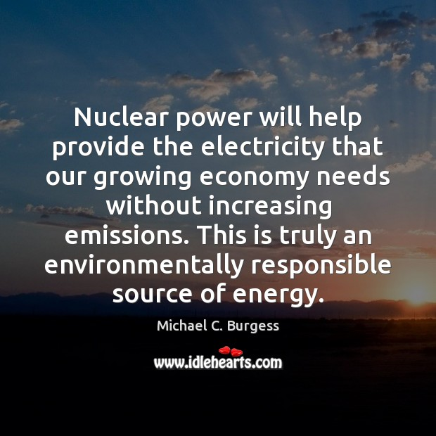Nuclear power will help provide the electricity that our growing economy needs Michael C. Burgess Picture Quote