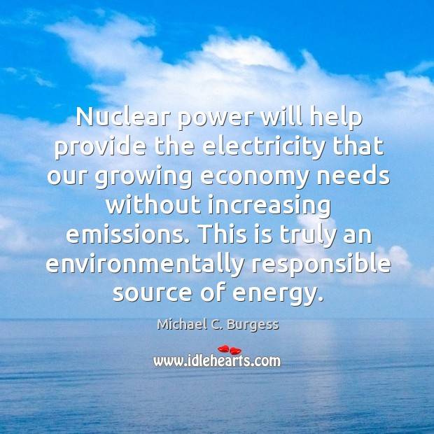 Nuclear power will help provide the electricity that our growing economy Michael C. Burgess Picture Quote