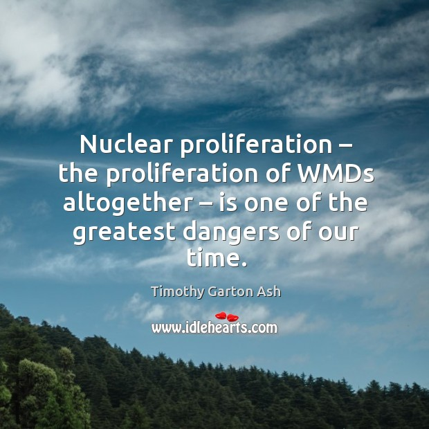 Nuclear proliferation – the proliferation of wmds altogether – is one of the greatest dangers of our time. Image