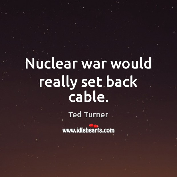 Nuclear war would really set back cable. Ted Turner Picture Quote