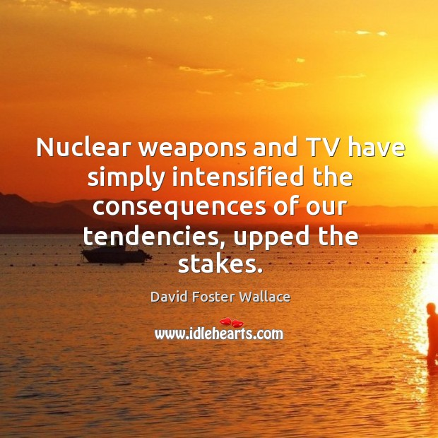 Nuclear weapons and tv have simply intensified the consequences of our tendencies, upped the stakes. Image