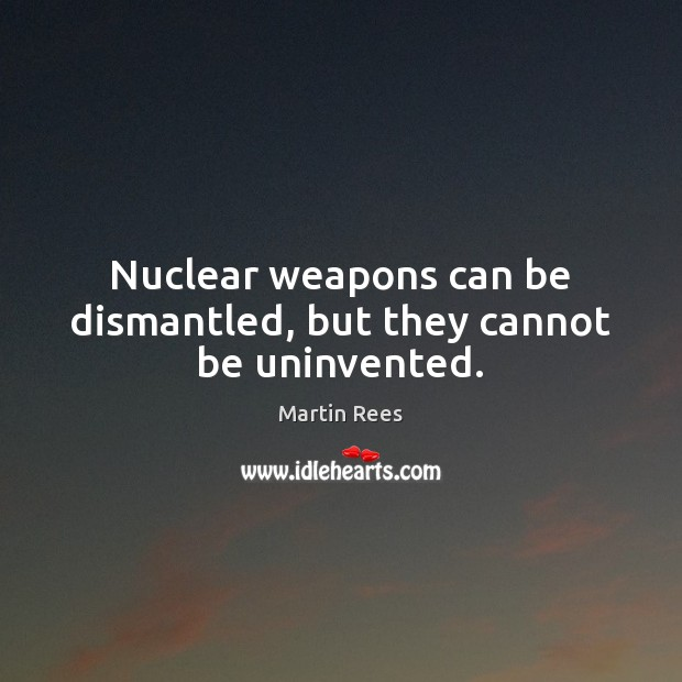 Nuclear weapons can be dismantled, but they cannot be uninvented. Martin Rees Picture Quote