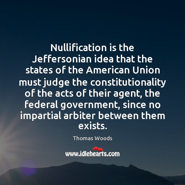 Nullification is the Jeffersonian idea that the states of the American Union Thomas Woods Picture Quote