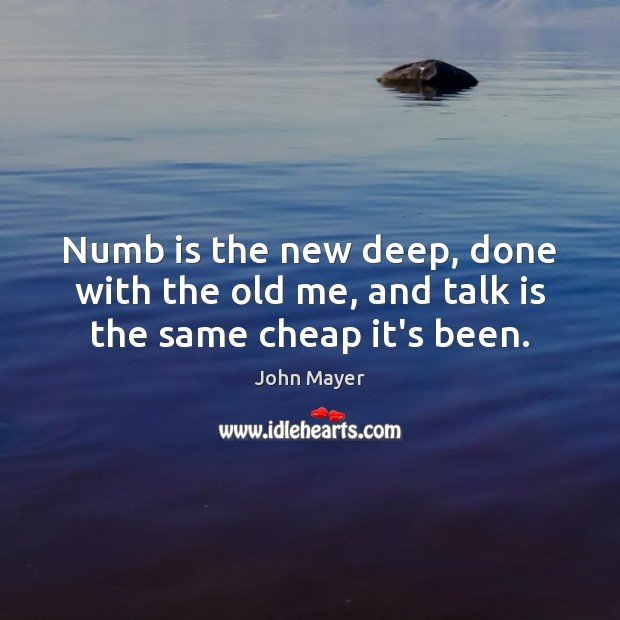 Image, Numb is the new deep, done with the old me, and talk is the same cheap it's been.