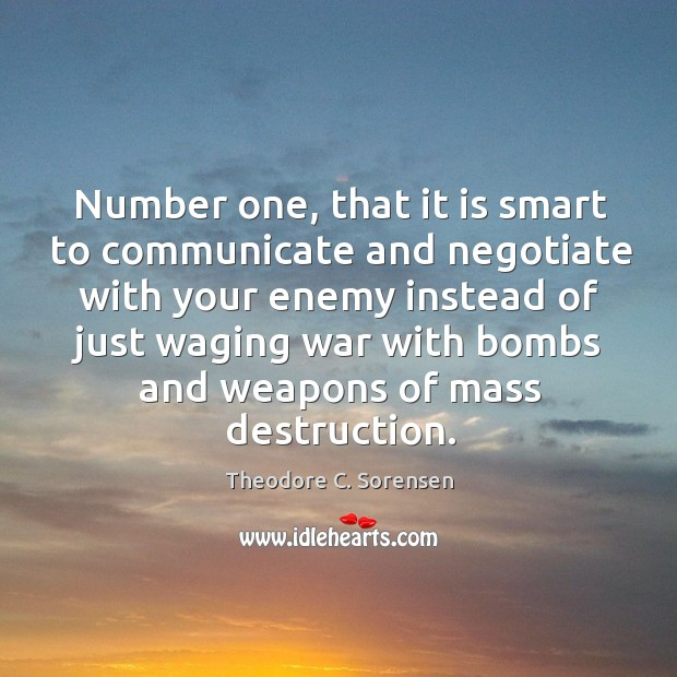 Number one, that it is smart to communicate and negotiate with your enemy instead of just waging Theodore C. Sorensen Picture Quote