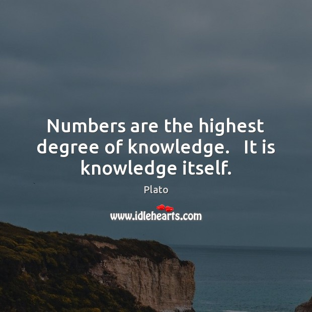 Numbers are the highest degree of knowledge.   It is knowledge itself. Image