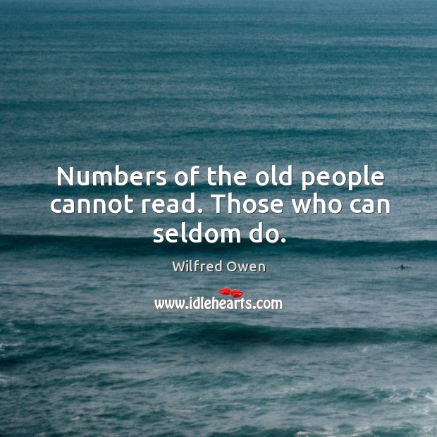 Numbers of the old people cannot read. Those who can seldom do. Image