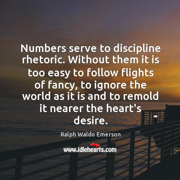 Numbers serve to discipline rhetoric. Without them it is too easy to Image