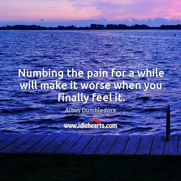 Image, Numbing the pain for a while will make it worse when you finally feel it.