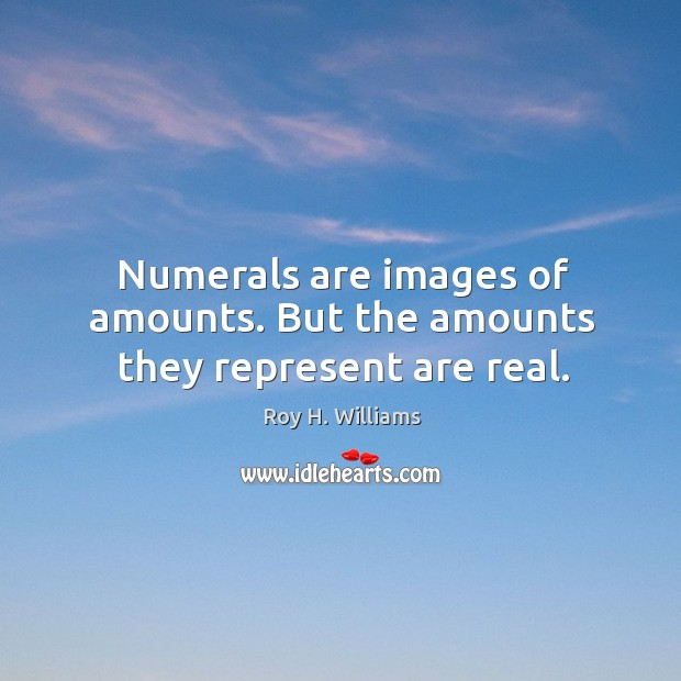 Numerals are images of amounts. But the amounts they represent are real. Roy H. Williams Picture Quote