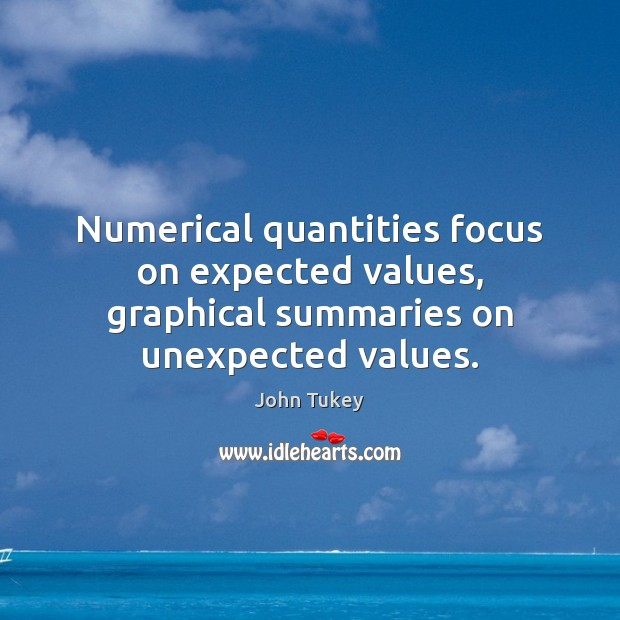 Numerical quantities focus on expected values, graphical summaries on unexpected values. John Tukey Picture Quote