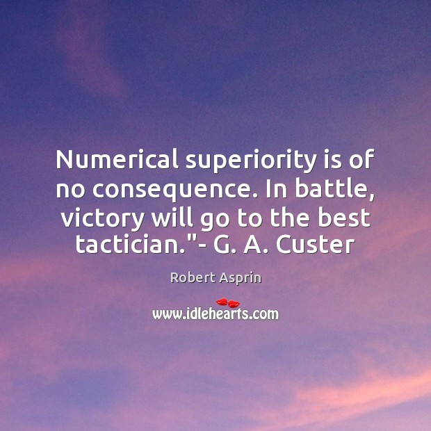 Numerical superiority is of no consequence. In battle, victory will go to Image