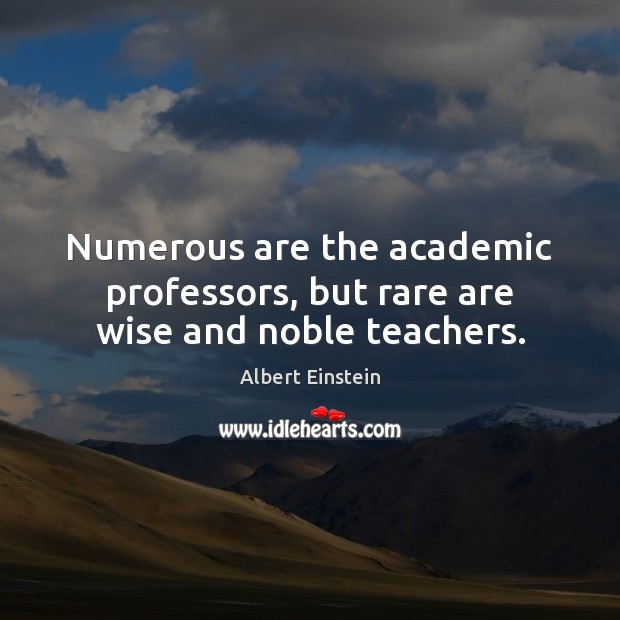 Image, Numerous are the academic professors, but rare are wise and noble teachers.