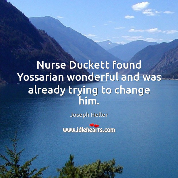 Nurse Duckett found Yossarian wonderful and was already trying to change him. Joseph Heller Picture Quote