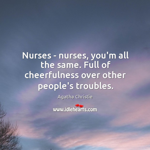 Nurses – nurses, you'm all the same. Full of cheerfulness over other people's troubles. Image