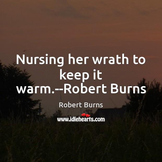 Nursing her wrath to keep it warm.–Robert Burns Image