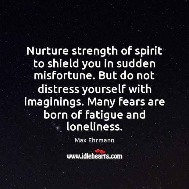 Nurture strength of spirit to shield you in sudden misfortune. But do Image