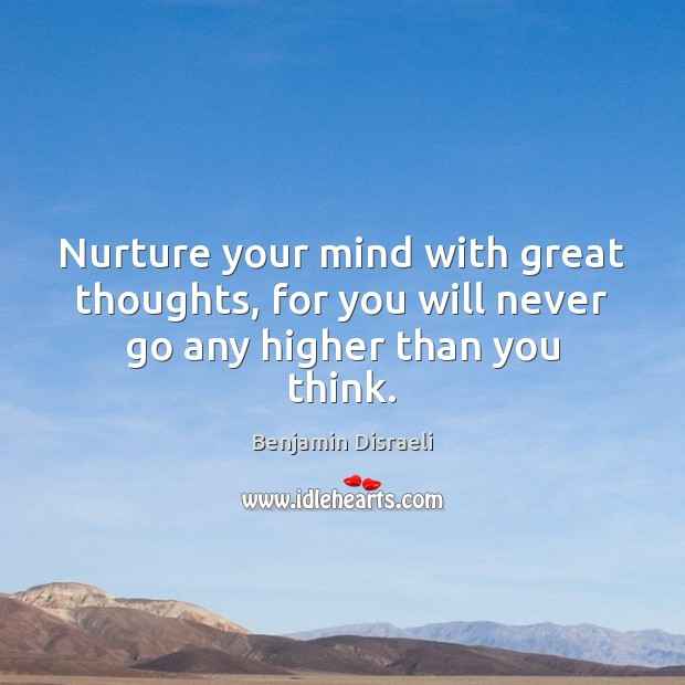 Nurture your mind with great thoughts, for you will never go any higher than you think. Image