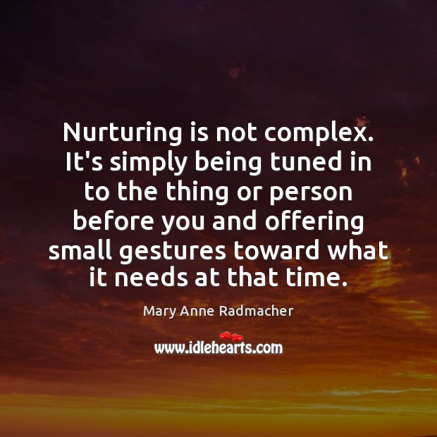 Nurturing is not complex. It's simply being tuned in to the thing Mary Anne Radmacher Picture Quote