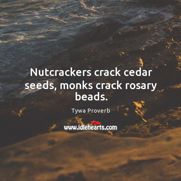 Nutcrackers crack cedar seeds, monks crack rosary beads. Tywa Proverbs Image