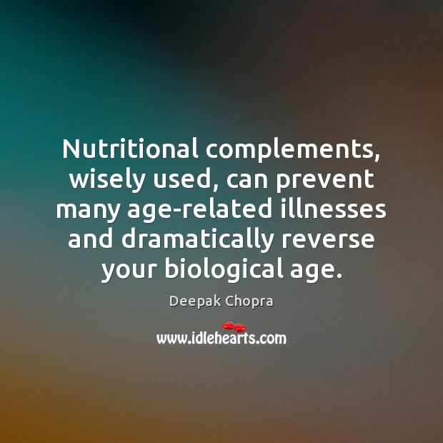 Nutritional complements, wisely used, can prevent many age-related illnesses and dramatically reverse Deepak Chopra Picture Quote