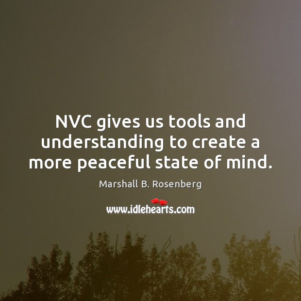 NVC gives us tools and understanding to create a more peaceful state of mind. Marshall B. Rosenberg Picture Quote
