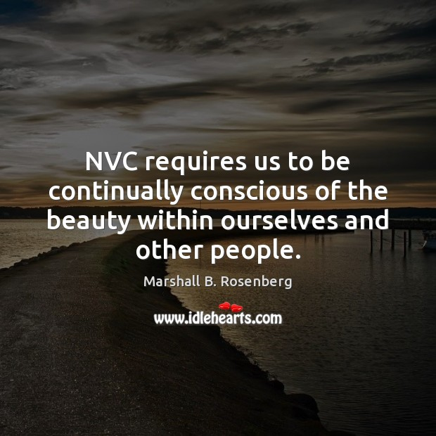 NVC requires us to be continually conscious of the beauty within ourselves Marshall B. Rosenberg Picture Quote