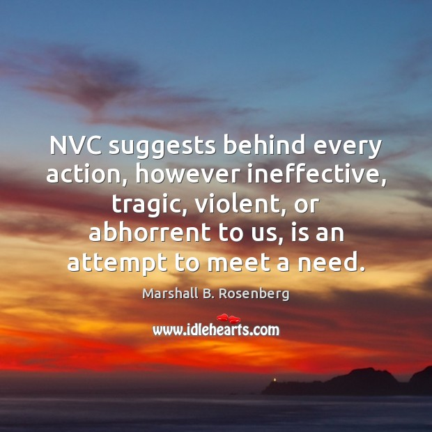 NVC suggests behind every action, however ineffective, tragic, violent, or abhorrent to Marshall B. Rosenberg Picture Quote