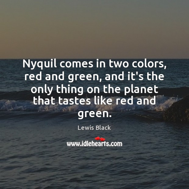 Nyquil comes in two colors, red and green, and it's the only Image