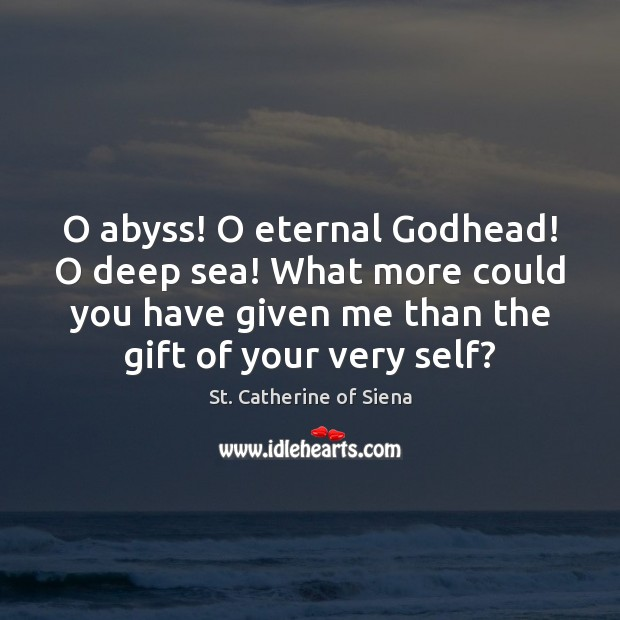 Image, O abyss! O eternal Godhead! O deep sea! What more could you