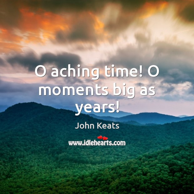 Image, O aching time! O moments big as years!
