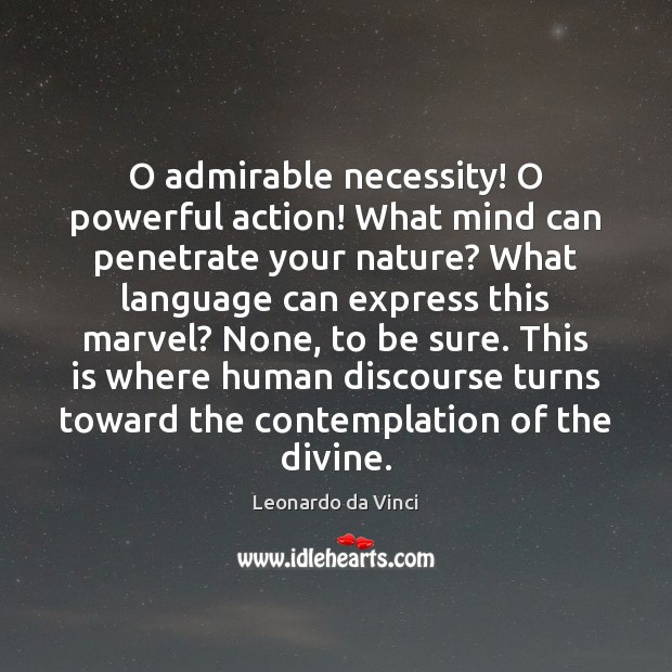 O admirable necessity! O powerful action! What mind can penetrate your nature? Image