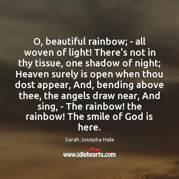 Image, O, beautiful rainbow; – all woven of light! There's not in thy