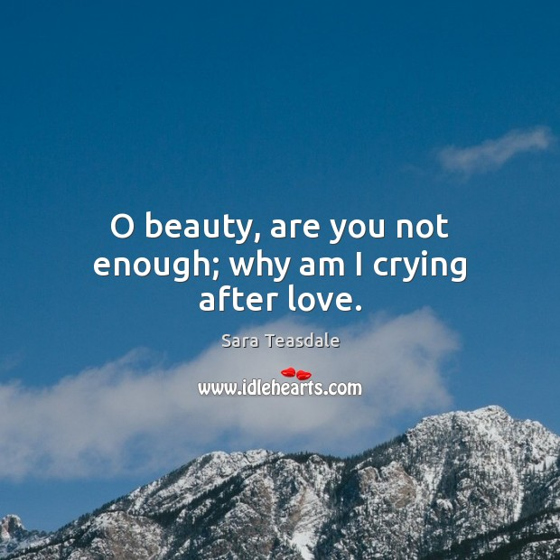 O beauty, are you not enough; why am I crying after love. Image