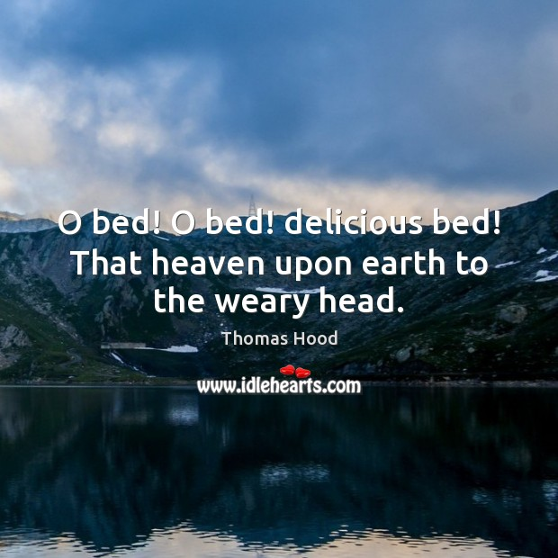 O bed! O bed! delicious bed! That heaven upon earth to the weary head. Thomas Hood Picture Quote